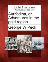 Aurifodina, Or, Adventures in the Gold Region. by George , W. Peck