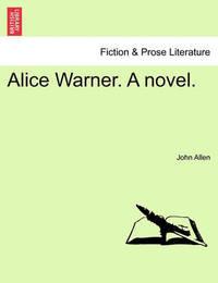 Alice Warner. a Novel. by John Allen