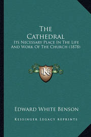 The Cathedral the Cathedral: Its Necessary Place in the Life and Work of the Church (1878its Necessary Place in the Life and Work of the Church (1878) ) by Edward White Benson