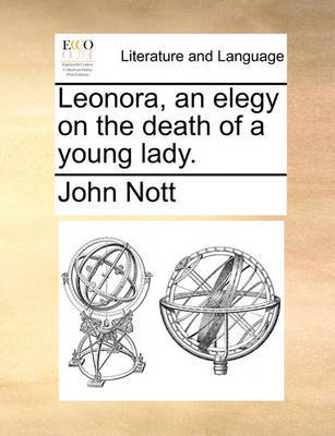 Leonora, an Elegy on the Death of a Young Lady. by John Nott