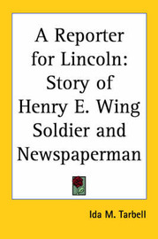 A Reporter for Lincoln: Story of Henry E. Wing Soldier and Newspaperman by Ida M Tarbell image