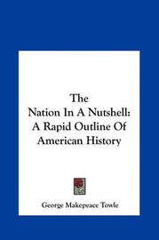The Nation in a Nutshell: A Rapid Outline of American History by George Makepeace Towle image