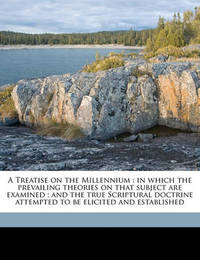 A Treatise on the Millennium: In Which the Prevailing Theories on That Subject Are Examined; And the True Scriptural Doctrine Attempted to Be Elicited and Established by Former George Bush
