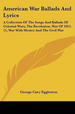 American War Ballads and Lyrics: A Collection of the Songs and Ballads of Colonial Wars, the Revolution, War of 1812-15, War with Mexico and the Civil War