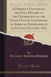 A Pamphlet Containing the Full History of the Celebration of the Ninety-Ninth Anniversary of American Independence in Atlanta, July 4th, 1875 (Classic Reprint) by Alexander Hamilton Stephens