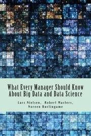 What Every Manager Should Know about Big Data and Data Science by Lars Nielsen