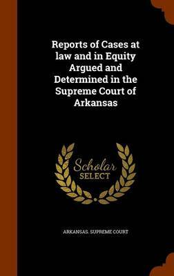 Reports of Cases at Law and in Equity Argued and Determined in the Supreme Court of Arkansas by Arkansas Supreme Court