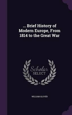 ... Brief History of Modern Europe, from 1814 to the Great War by William Glover image