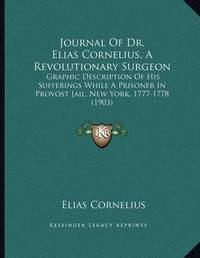 Journal of Dr. Elias Cornelius, a Revolutionary Surgeon: Graphic Description of His Sufferings While a Prisoner in Provost Jail, New York, 1777-1778 (1903) by Elias Cornelius