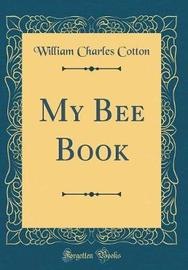 My Bee Book (Classic Reprint) by William Charles Cotton image