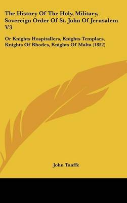 The History of the Holy, Military, Sovereign Order of St. John of Jerusalem V3: Or Knights Hospitallers, Knights Templars, Knights of Rhodes, Knights of Malta (1852) by John Taaffe image