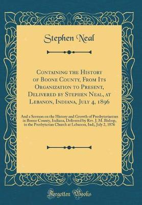 Containing the History of Boone County, from Its Organization to Present, Delivered by Stephen Neal, at Lebanon, Indiana, July 4, 1896 by Stephen Neal