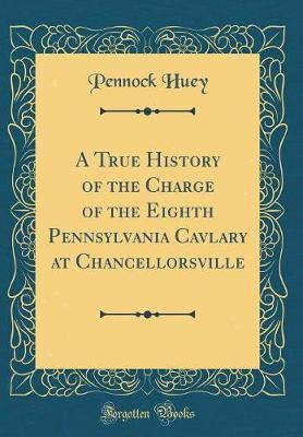 A True History of the Charge of the Eighth Pennsylvania Cavlary at Chancellorsville (Classic Reprint) by Pennock Huey image