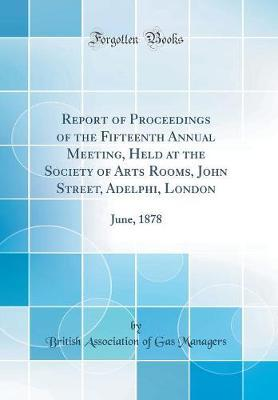 Report of Proceedings of the Fifteenth Annual Meeting, Held at the Society of Arts Rooms, John Street, Adelphi, London by British Association of Gas Managers image