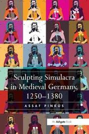 Sculpting Simulacra in Medieval Germany, 1250-1380 by Assaf Pinkus image