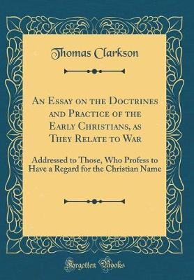 An Essay on the Doctrines and Practice of the Early Christians, as They Relate to War by Thomas Clarkson image