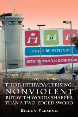 Third Intifada/Uprising: Nonviolent But with Words Sharper Than a Two-Edged Sword - Memoirs of a Nice Irish American 'Girl's' Life in Occupied by Eileen Fleming