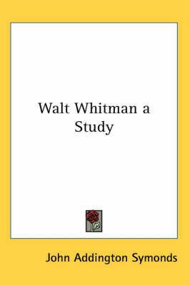 Walt Whitman a Study by John Addington Symonds