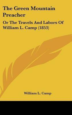 The Green Mountain Preacher: Or The Travels And Labors Of William L. Camp (1853) by William L Camp