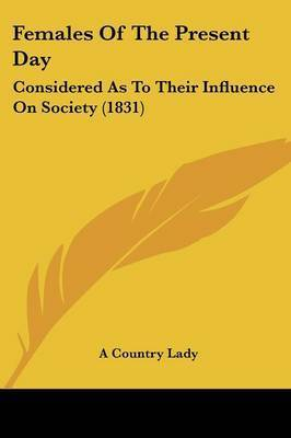 Females Of The Present Day: Considered As To Their Influence On Society (1831) by A Country Lady