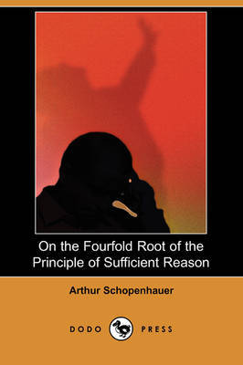 On the Fourfold Root of the Principle of Sufficient Reason (Dodo Press) by Arthur Schopenhauer