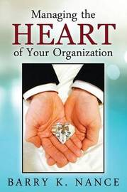 Managing the Heart of Your Organization by Barry K Nance