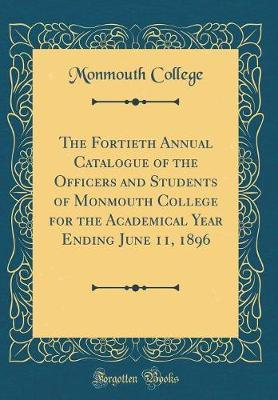 The Fortieth Annual Catalogue of the Officers and Students of Monmouth College for the Academical Year Ending June 11, 1896 (Classic Reprint) by Monmouth College