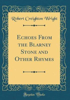 Echoes from the Blarney Stone and Other Rhymes (Classic Reprint) by Robert Creighton Wright