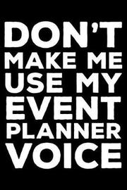 Don't Make Me Use My Event Planner Voice by Creative Juices Publishing