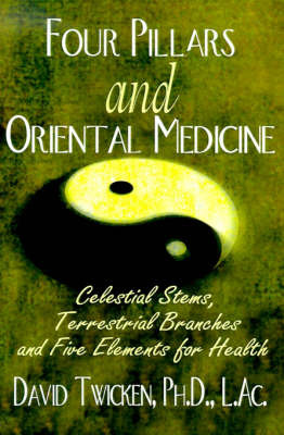 Four Pillars and Oriental Medicine: Celestial Stems, Terrestrial Branches and Five Elements for Health by David Twicken, Ph.D. image