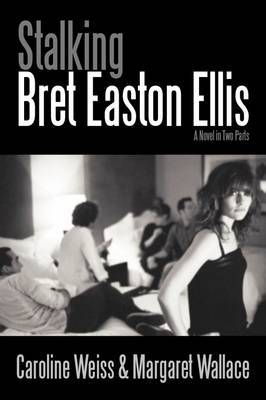 Stalking Bret Easton Ellis: A Novel in Two Parts by Caroline Weiss image