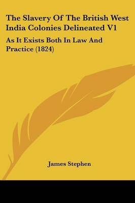The Slavery of the British West India Colonies Delineated V1: As It Exists Both in Law and Practice (1824) by James Stephen image