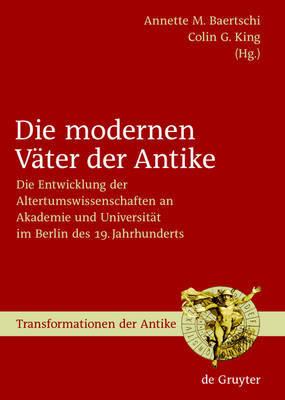 Die Modernen Vater Der Antike: Die Entwicklung Der Altertumswissenschaften an Akademie Und Universitat Im Berlin Des 19. Jahrhunderts