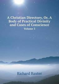 A Christian Directory, Or, a Body of Practical Divinity and Cases of Conscience Volume 3 by Richard Baxter