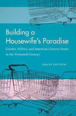 Building a Housewife's Paradise by Tracey Deutsch