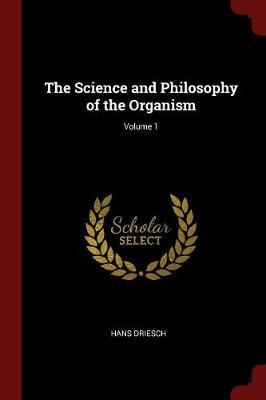 The Science and Philosophy of the Organism; Volume 1 by Hans Driesch image