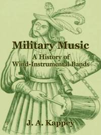 Military Music: A History of Wind-Instrumental Bands by J A Kappey image