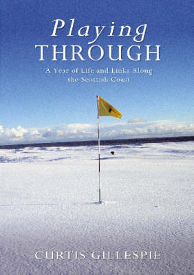 Playing Through: A Year of Life and Links Along the Scottish Coast by Curtis Gillespie