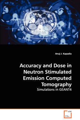 Accuracy and Dose in Neutron Stimulated Emission Computed Tomography - Simulations in Geant4 by Anuj J. Kapadia