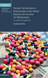 Trade, Investment, Innovation and their Impact on Access to Medicines by Locknie Hsu