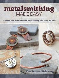 Metalsmithing Made Easy by Kate Ferrant Richbourg