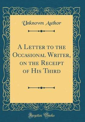 A Letter to the Occasional Writer, on the Receipt of His Third (Classic Reprint) by Unknown Author