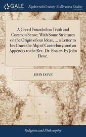 A Creed Founded on Truth and Common Sense; With Some Strictures on the Origin of Our Ideas, ... a Letter to His Grace the Abp of Canterbury, and an Appendix to the Rev. Dr. Foster. by John Dove. by John Dove image
