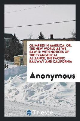 Glimpses in America; Or, the New World as We Saw It. with Notices of the Evangelical Alliance, the Pacific Railway and California by * Anonymous