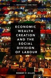 Economic Wealth Creation and the Social Division of Labour by Robert P. Gilles