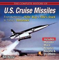 The Complete History of U.S. Cruise Missiles: From Kettering's 1920s' Bug & 1950s' Snark to Today's Tomahawk by Bill Yenne