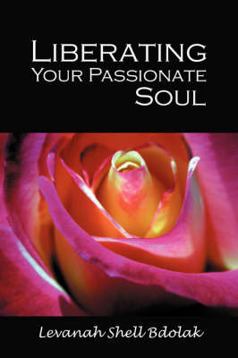 Liberating Your Passionate Soul by Levanah Shell Bdolak