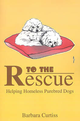 To the Rescue: Helping Homeless Purebred Dogs by Barbara Curtiss