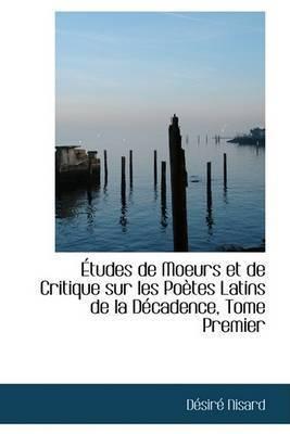 A Tudes de Moeurs Et de Critique Sur Les Poautes Latins de La Daccadence, Tome Premier by DAcsirAc Nisard