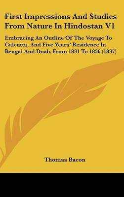 First Impressions and Studies from Nature in Hindostan V1: Embracing an Outline of the Voyage to Calcutta, and Five Years' Residence in Bengal and Doab, from 1831 to 1836 (1837) by Thomas Bacon